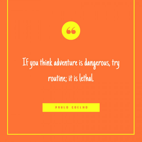 """If you think adventure is dangerous, try routine; it is lethal."" -Paulo Coelho"